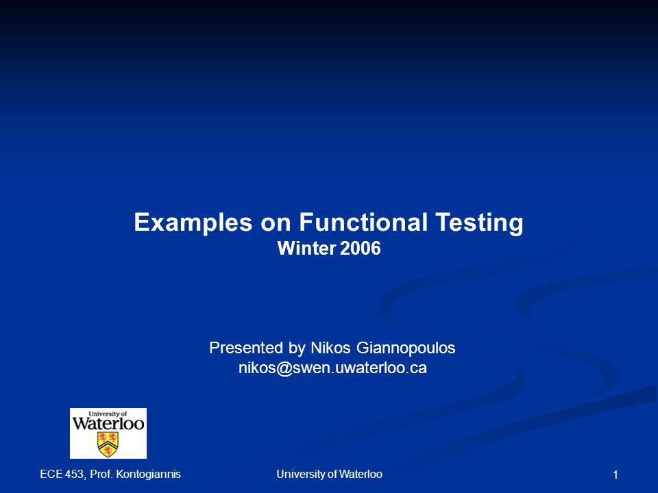 ECE 453, Prof. Kontogiannis University of Waterloo 1 Examples on Functional Testing Winter 2006 Presented by Nikos Giannopoulos nikos@swen.uwaterloo.c