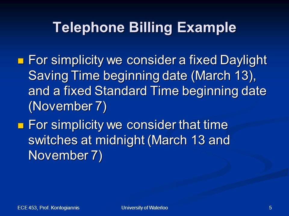 ECE 453, Prof. Kontogiannis 5University of Waterloo Telephone Billing Example For simplicity we consider a fixed Daylight Saving Time beginning date (