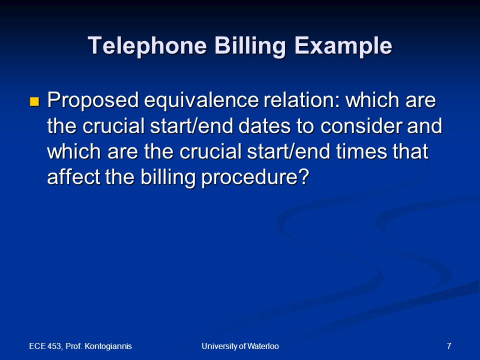 ECE 453, Prof. Kontogiannis 7University of Waterloo Telephone Billing Example Proposed equivalence relation: which are the crucial start/end dates to