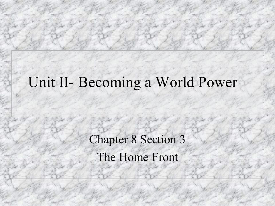 Unit II- Becoming a World Power Chapter 8 Section 3 The Home Front
