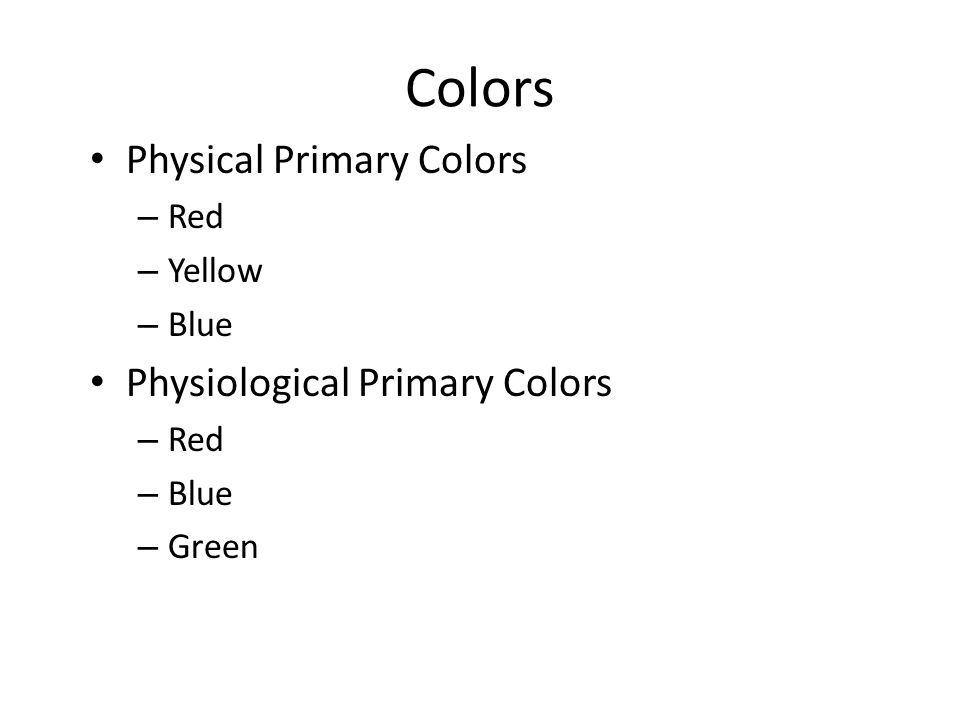 Colors Physical Primary Colors – Red – Yellow – Blue Physiological Primary Colors – Red – Blue – Green