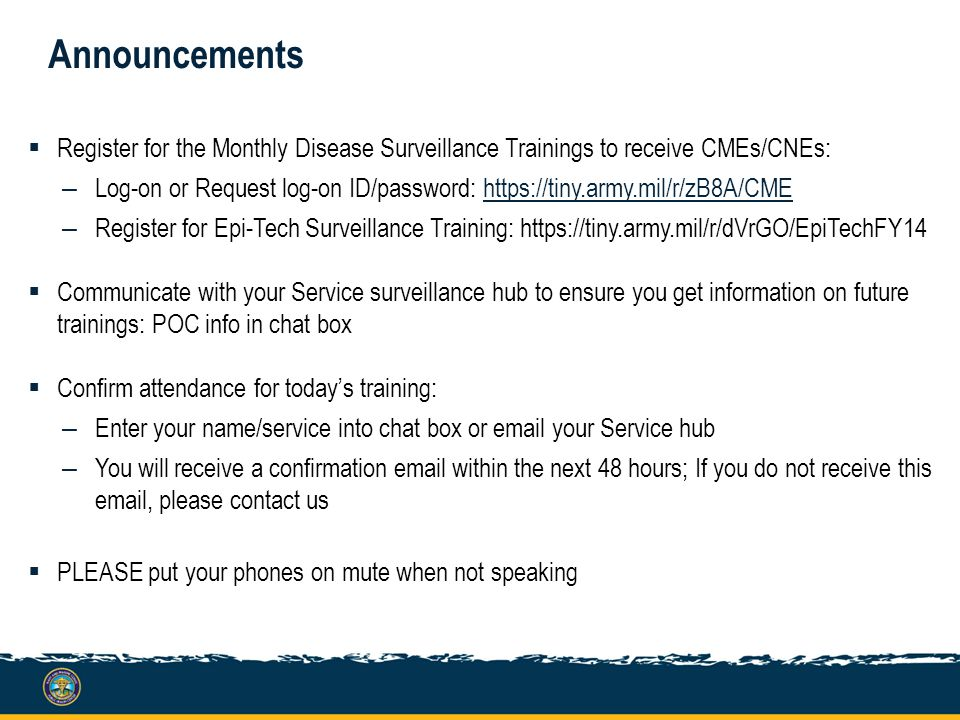Announcements  Register for the Monthly Disease Surveillance Trainings to receive CMEs/CNEs: – Log-on or Request log-on ID/password: https://tiny.arm