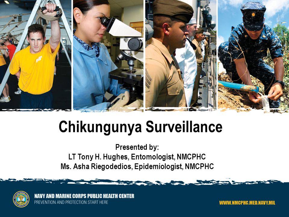 Chikungunya Surveillance Presented by: LT Tony H.Hughes, Entomologist, NMCPHC Ms.