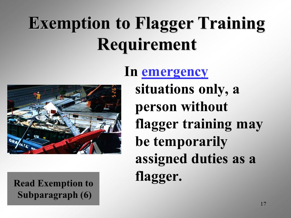 17 Exemption to Flagger Training Requirement In emergency situations only, a person without flagger training may be temporarily assigned duties as a f