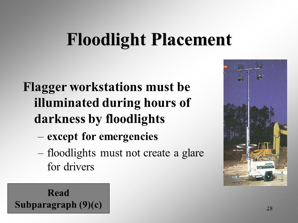 28 Floodlight Placement Flagger workstations must be illuminated during hours of darkness by floodlights –except for emergencies –floodlights must not