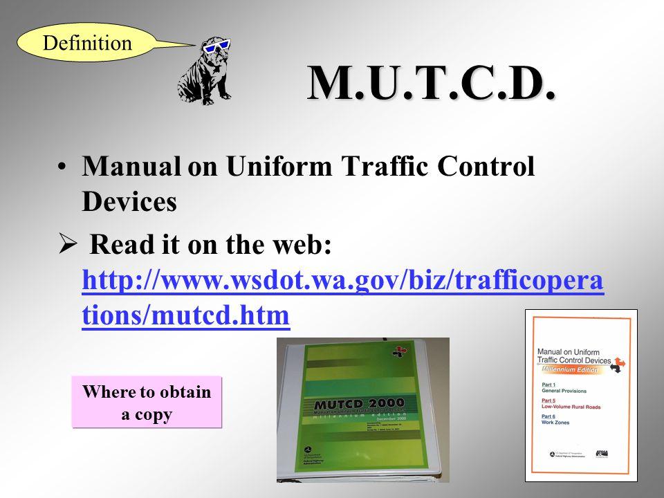 3 M.U.T.C.D. Manual on Uniform Traffic Control Devices  Read it on the web: http://www.wsdot.wa.gov/biz/trafficopera tions/mutcd.htm http://www.wsdot