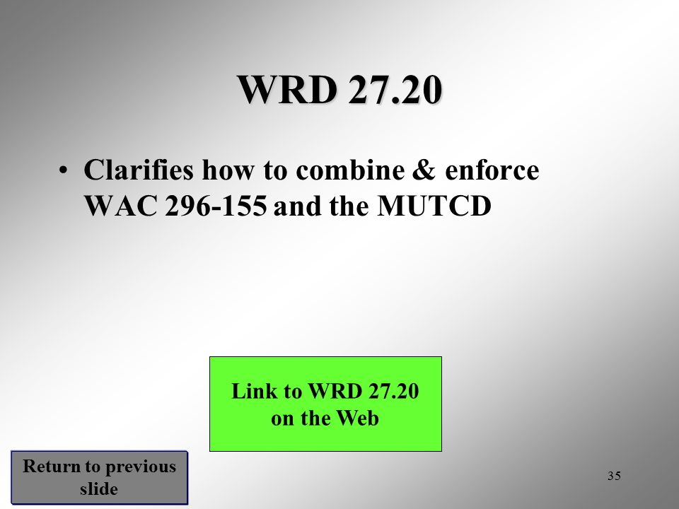 35 WRD 27.20 Clarifies how to combine & enforce WAC 296-155 and the MUTCD Link to WRD 27.20 on the Web Return to previous slide