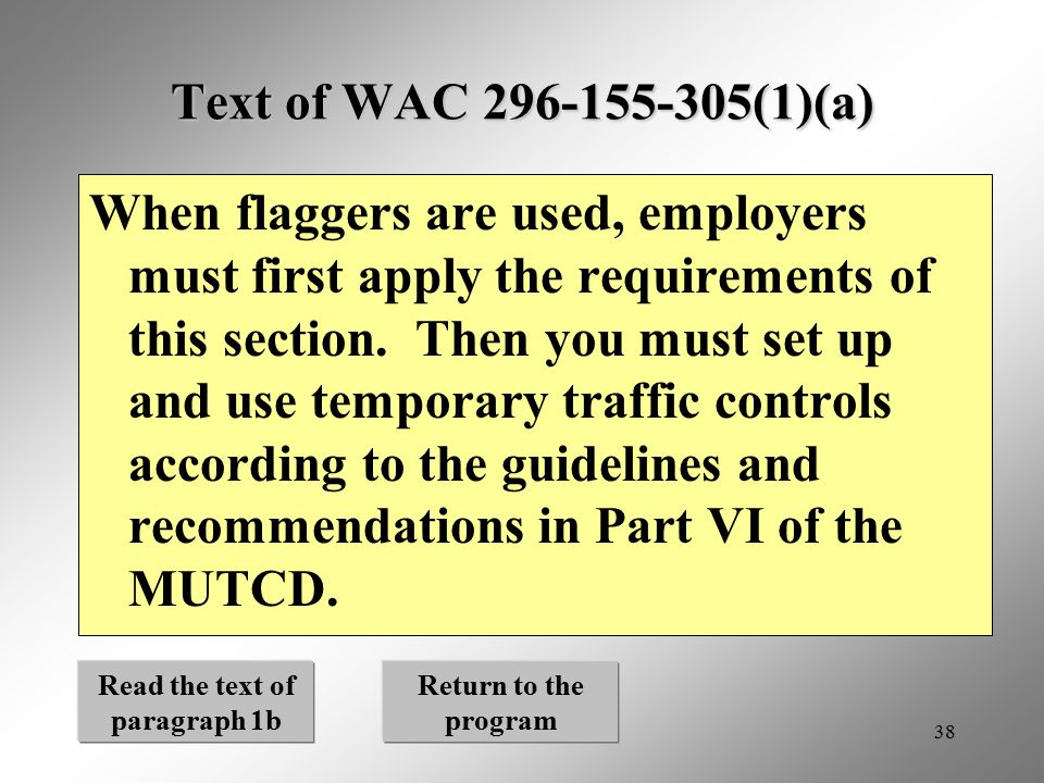 38 Text of WAC 296-155-305(1)(a) When flaggers are used, employers must first apply the requirements of this section. Then you must set up and use tem