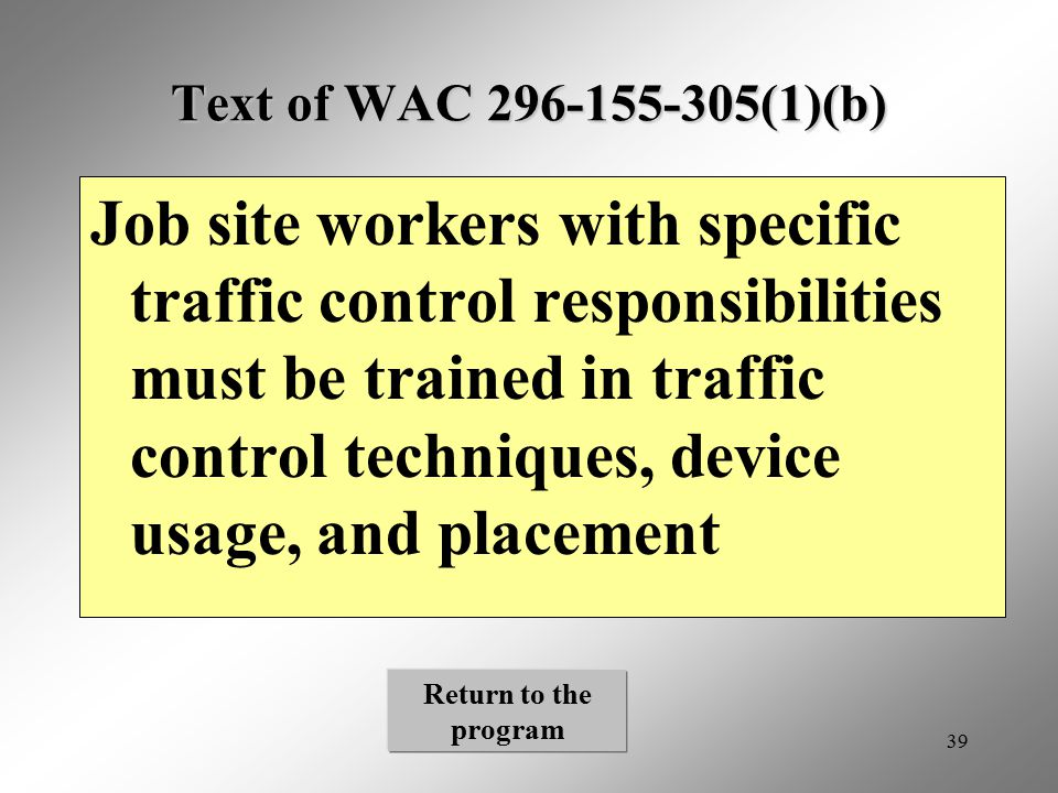 39 Text of WAC 296-155-305(1)(b) Job site workers with specific traffic control responsibilities must be trained in traffic control techniques, device