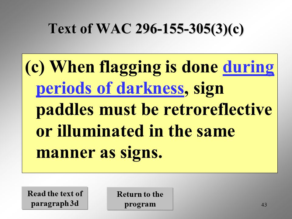 43 Text of WAC 296-155-305(3)(c) (c) When flagging is done during periods of darkness, sign paddles must be retroreflective or illuminated in the same