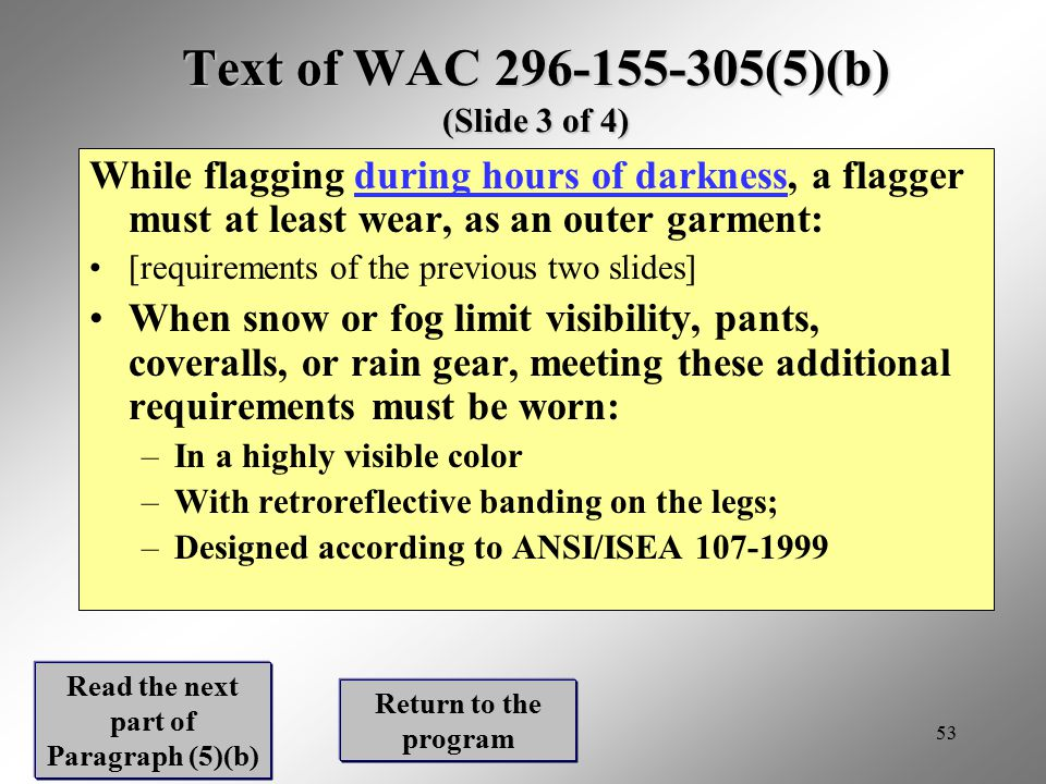 53 Text of WAC 296-155-305(5)(b) (Slide 3 of 4) While flagging during hours of darkness, a flagger must at least wear, as an outer garment:during hour