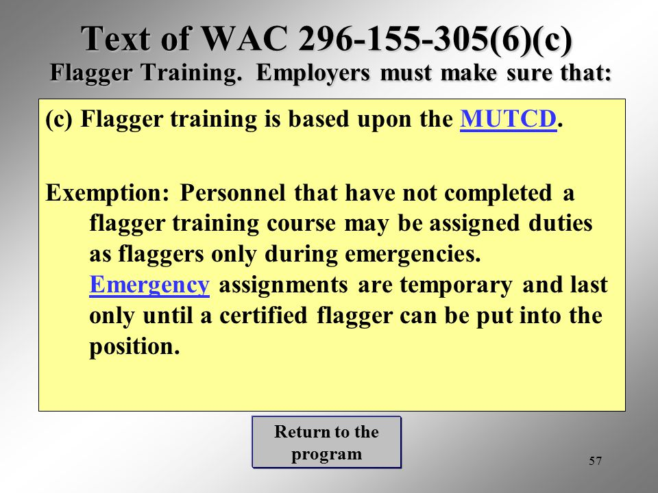 57 Text of WAC 296-155-305(6)(c) Flagger Training. Employers must make sure that: (c) Flagger training is based upon the MUTCD.MUTCD Exemption: Person