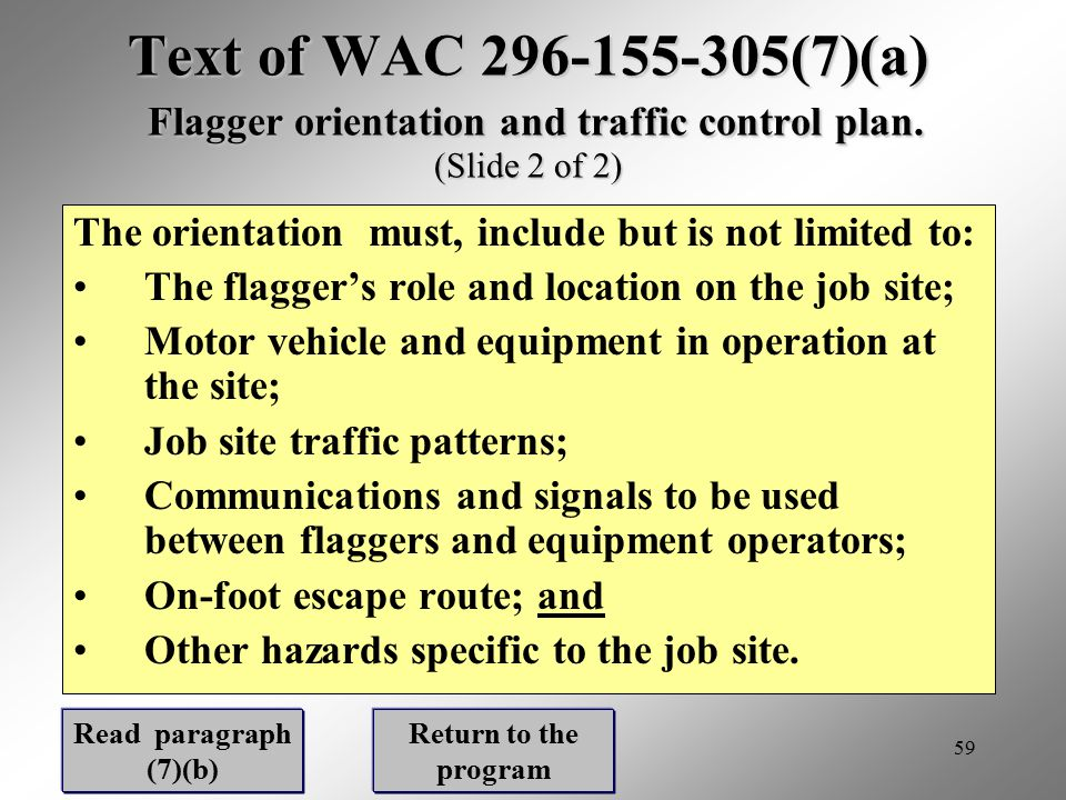 59 Text of WAC 296-155-305(7)(a) Flagger orientation and traffic control plan. (Slide 2 of 2) The orientation must, include but is not limited to: The