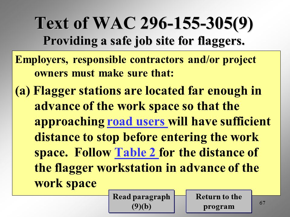 67 Text of WAC 296-155-305(9) Providing a safe job site for flaggers. Employers, responsible contractors and/or project owners must make sure that: (a