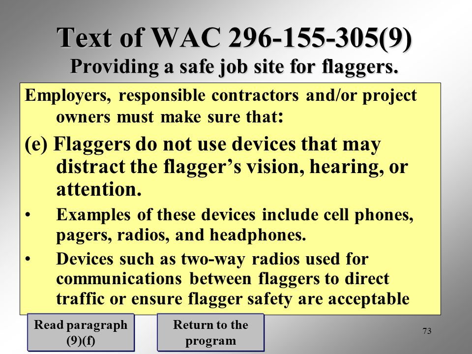 73 Text of WAC 296-155-305(9) Providing a safe job site for flaggers. Employers, responsible contractors and/or project owners must make sure that : (