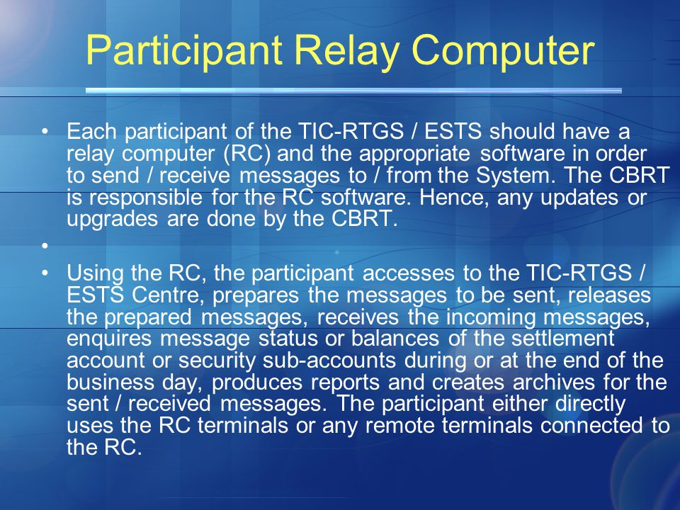 Participant Relay Computer Each participant of the TIC-RTGS / ESTS should have a relay computer (RC) and the appropriate software in order to send / receive messages to / from the System.