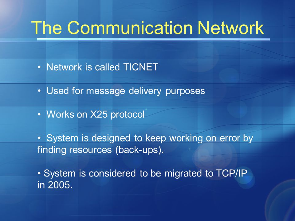 The Communication Network Network is called TICNET Used for message delivery purposes Works on X25 protocol System is designed to keep working on error by finding resources (back-ups).