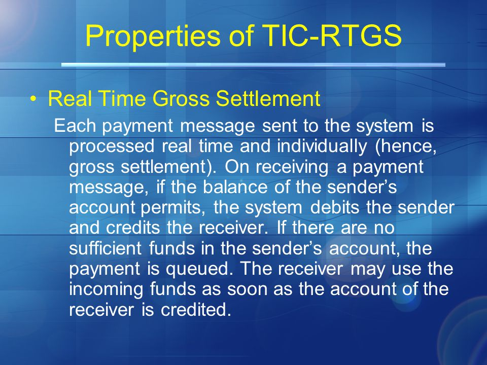 Properties of TIC-RTGS Real Time Gross Settlement Each payment message sent to the system is processed real time and individually (hence, gross settlement).