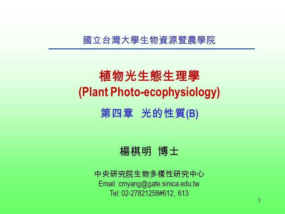 1 國立台灣大學生物資源暨農學院 植物光生態生理學 (Plant Photo-ecophysiology) 第四章 光的性質 (B) 楊棋明 博士 中央研究院生物多樣性研究中心 Email: cmyang@gate.sinica.edu.tw Tel: 02-27821258#612, 613