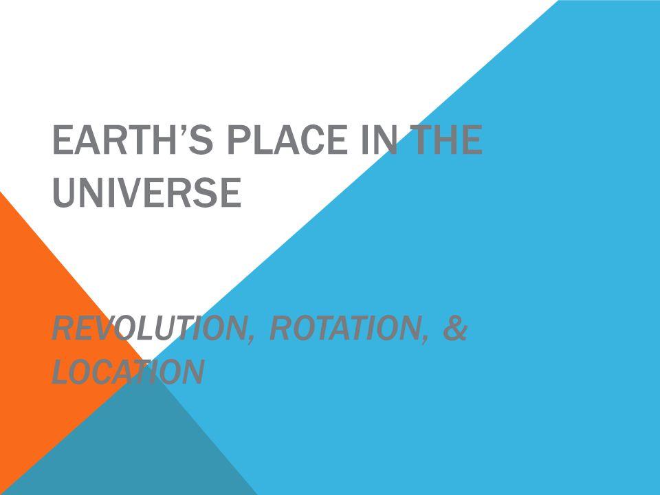 EARTH'S PLACE IN THE UNIVERSE REVOLUTION, ROTATION, & LOCATION
