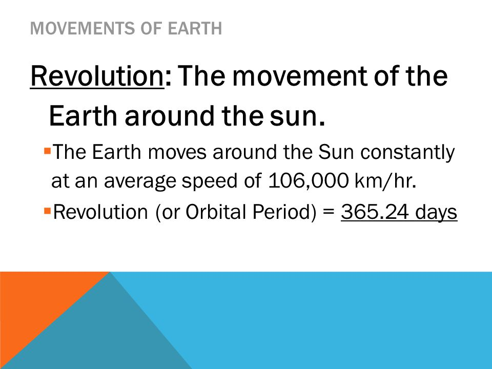 MOVEMENTS OF EARTH Revolution: The movement of the Earth around the sun.  The Earth moves around the Sun constantly at an average speed of 106,000 km