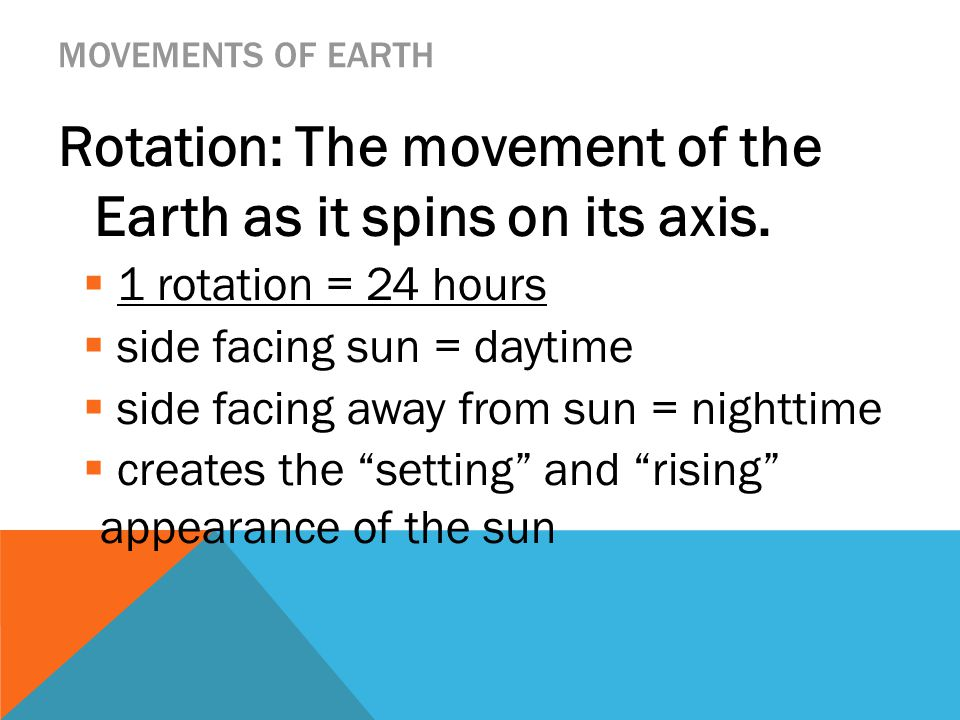 MOVEMENTS OF EARTH Rotation: The movement of the Earth as it spins on its axis.  1 rotation = 24 hours  side facing sun = daytime  side facing away