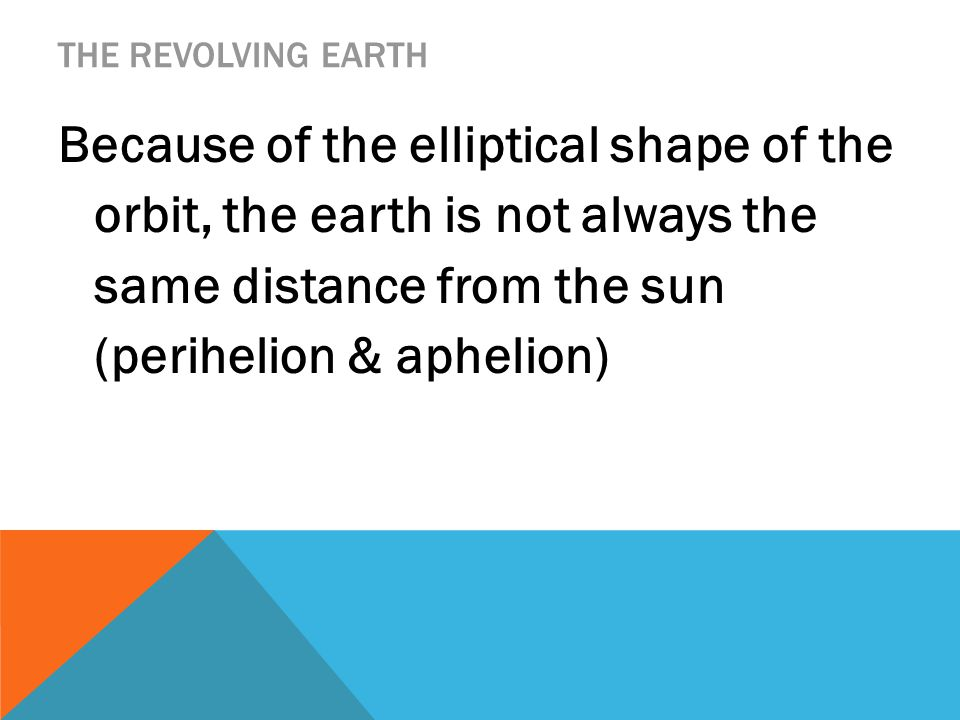 THE REVOLVING EARTH Because of the elliptical shape of the orbit, the earth is not always the same distance from the sun (perihelion & aphelion)