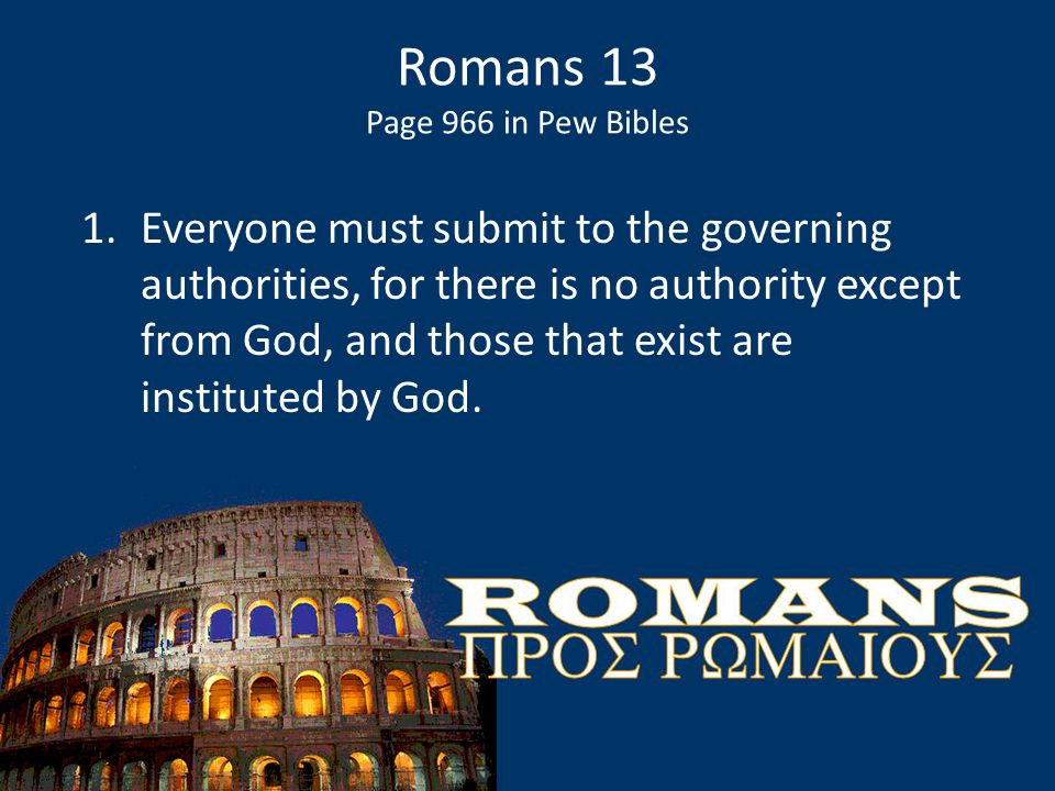 Romans 13 Page 966 in Pew Bibles 1.Everyone must submit to the governing authorities, for there is no authority except from God, and those that exist are instituted by God.