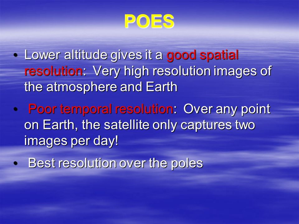 POES Lower altitude gives it a good spatial resolution: Very high resolution images of the atmosphere and Earth Lower altitude gives it a good spatial resolution: Very high resolution images of the atmosphere and Earth Poor temporal resolution: Over any point on Earth, the satellite only captures two images per day.