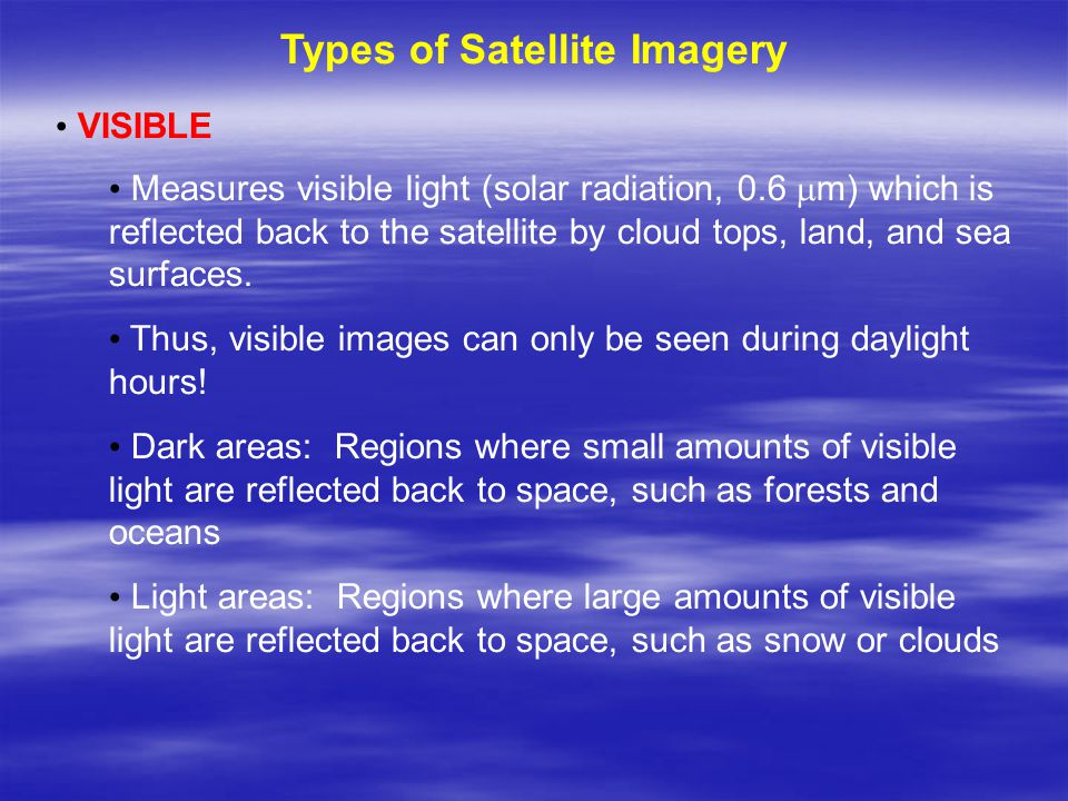 Types of Satellite Imagery VISIBLE Measures visible light (solar radiation, 0.6  m) which is reflected back to the satellite by cloud tops, land, and sea surfaces.