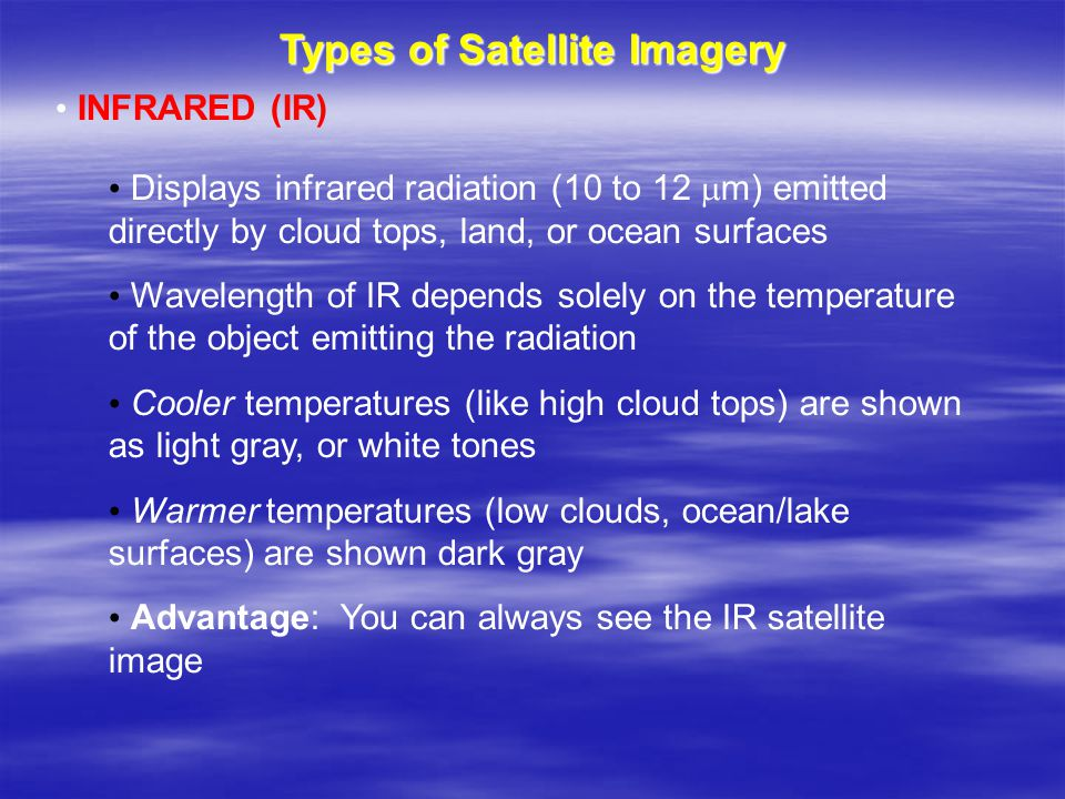Types of Satellite Imagery INFRARED (IR) Displays infrared radiation (10 to 12  m) emitted directly by cloud tops, land, or ocean surfaces Wavelength of IR depends solely on the temperature of the object emitting the radiation Cooler temperatures (like high cloud tops) are shown as light gray, or white tones Warmer temperatures (low clouds, ocean/lake surfaces) are shown dark gray Advantage: You can always see the IR satellite image