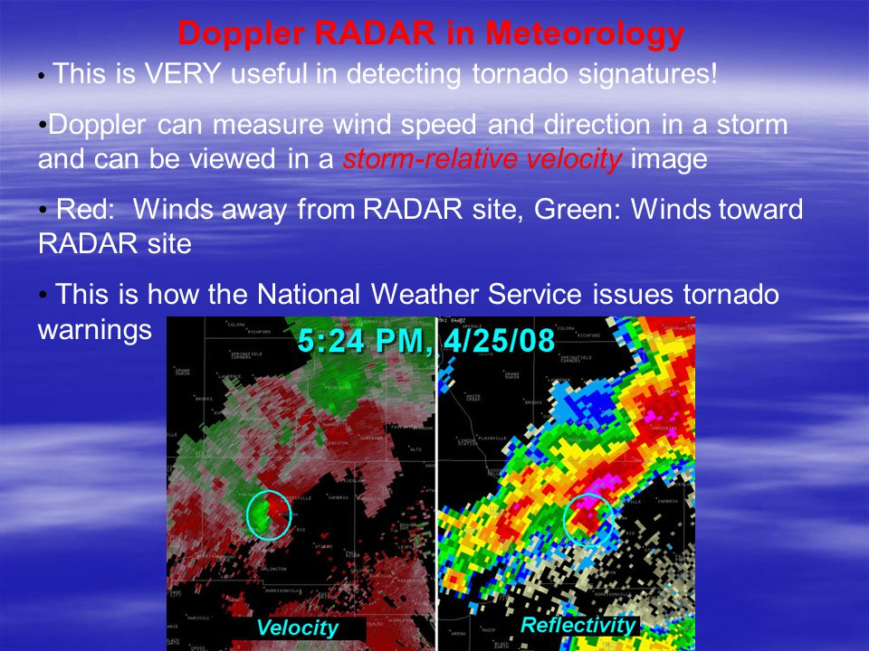 Doppler RADAR in Meteorology This is VERY useful in detecting tornado signatures.