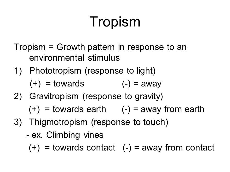 Tropism Tropism = Growth pattern in response to an environmental stimulus 1)Phototropism (response to light) (+) = towards (-) = away 2)Gravitropism (