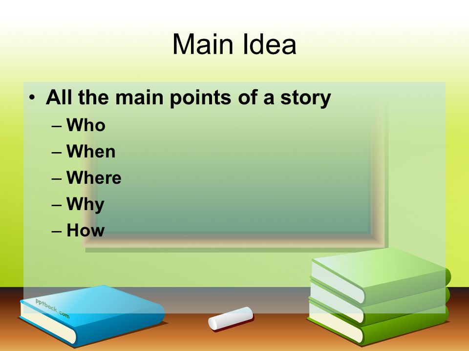 Main Idea All the main points of a story –Who –When –Where –Why –How