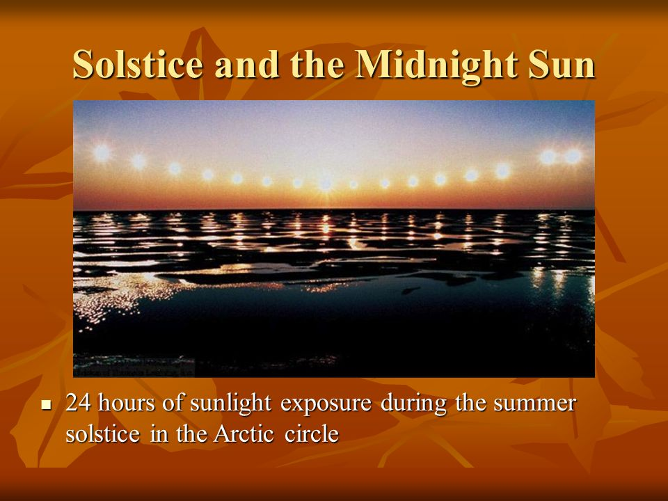 Solstice and the Midnight Sun 24 hours of sunlight exposure during the summer solstice in the Arctic circle 24 hours of sunlight exposure during the summer solstice in the Arctic circle
