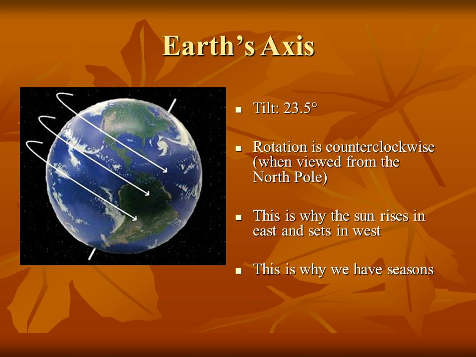 Earth's Axis Tilt: 23.5° Tilt: 23.5° Rotation is counterclockwise (when viewed from the North Pole)‏ Rotation is counterclockwise (when viewed from the North Pole)‏ This is why the sun rises in east and sets in west This is why the sun rises in east and sets in west This is why we have seasons This is why we have seasons