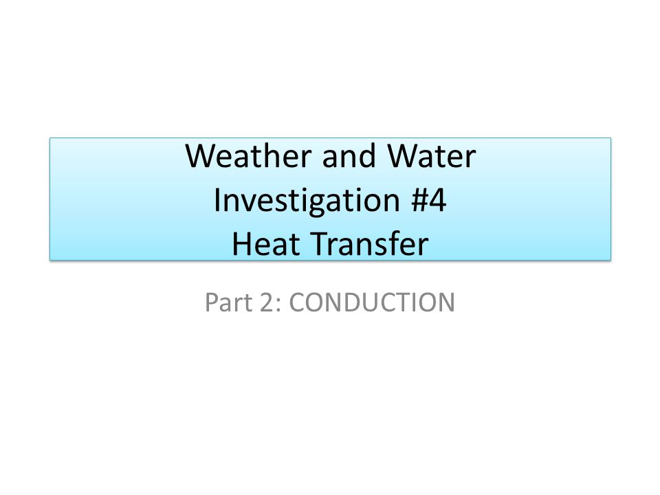 Weather and Water Investigation #4 Heat Transfer Part 2: CONDUCTION
