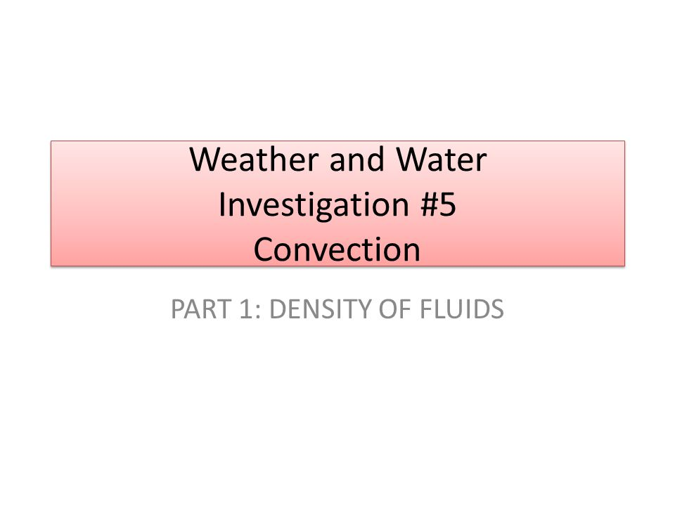 Weather and Water Investigation #5 Convection PART 1: DENSITY OF FLUIDS