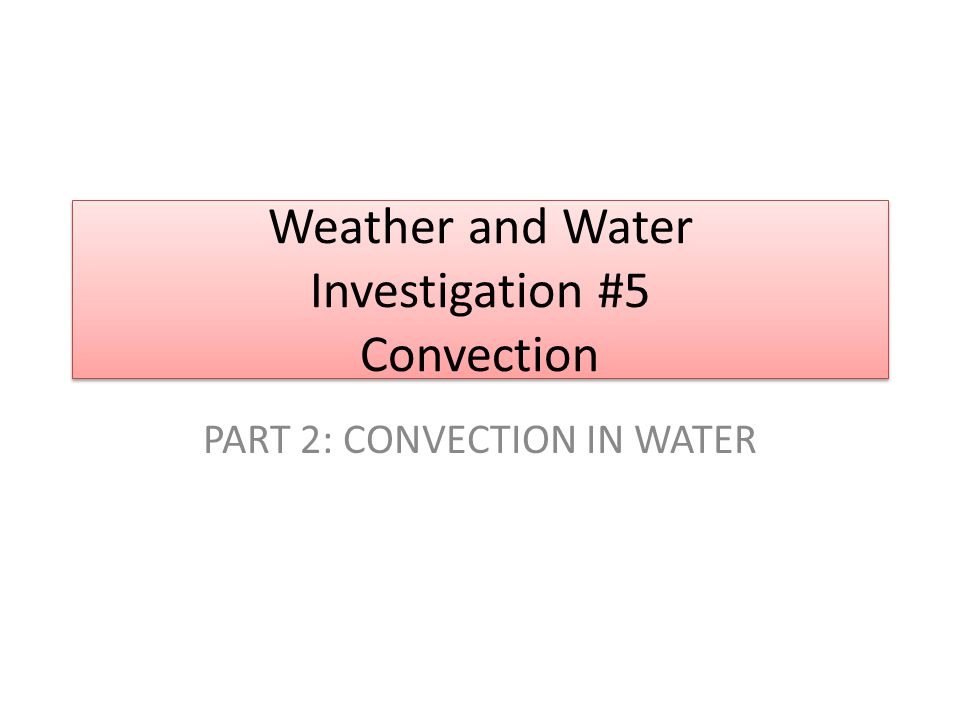 Weather and Water Investigation #5 Convection PART 2: CONVECTION IN WATER