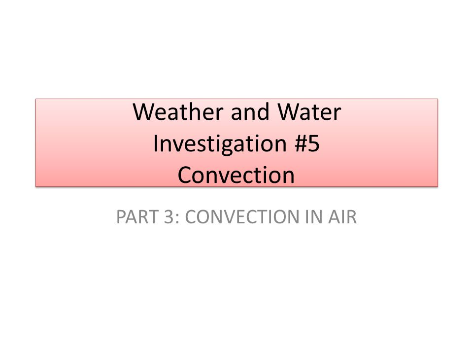 Weather and Water Investigation #5 Convection PART 3: CONVECTION IN AIR