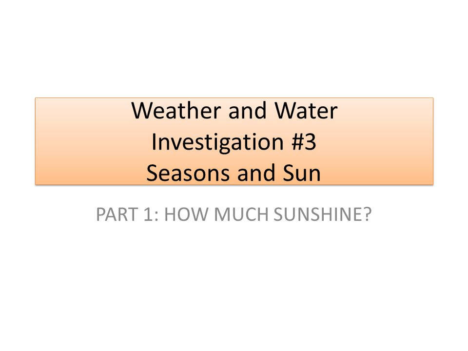 Weather and Water Investigation #3 Seasons and Sun PART 1: HOW MUCH SUNSHINE