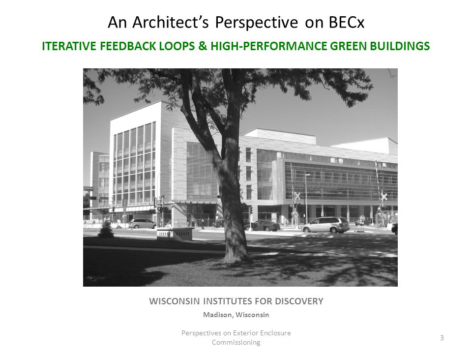 An Architect's Perspective on BECx Perspectives on Exterior Enclosure Commissioning 3 WISCONSIN INSTITUTES FOR DISCOVERY Madison, Wisconsin ITERATIVE FEEDBACK LOOPS & HIGH-PERFORMANCE GREEN BUILDINGS