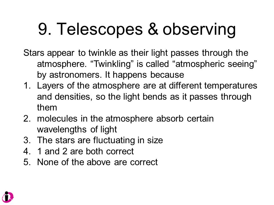 9. Telescopes & observing Stars appear to twinkle as their light passes through the atmosphere.