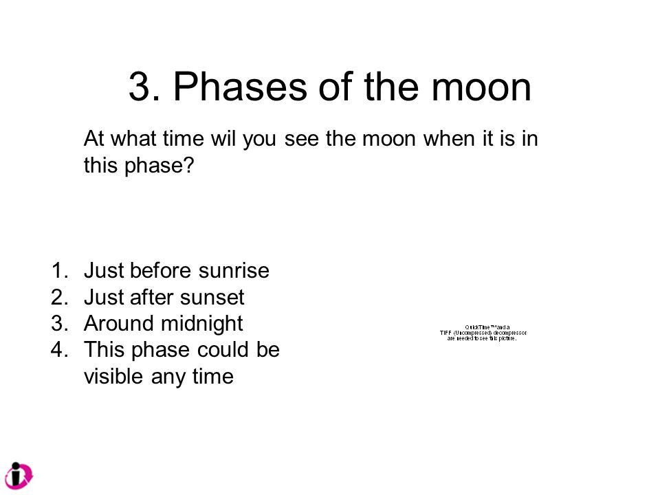 3. Phases of the moon At what time wil you see the moon when it is in this phase.