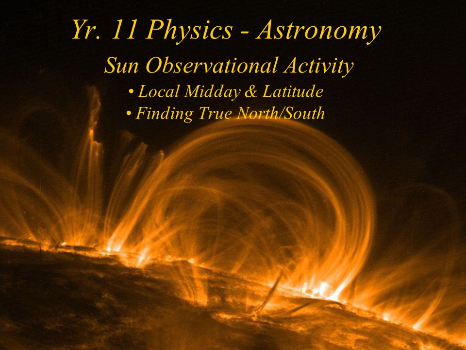 Yr. 11 Physics - Astronomy Sun Observational Activity Local Midday & Latitude Finding True North/South
