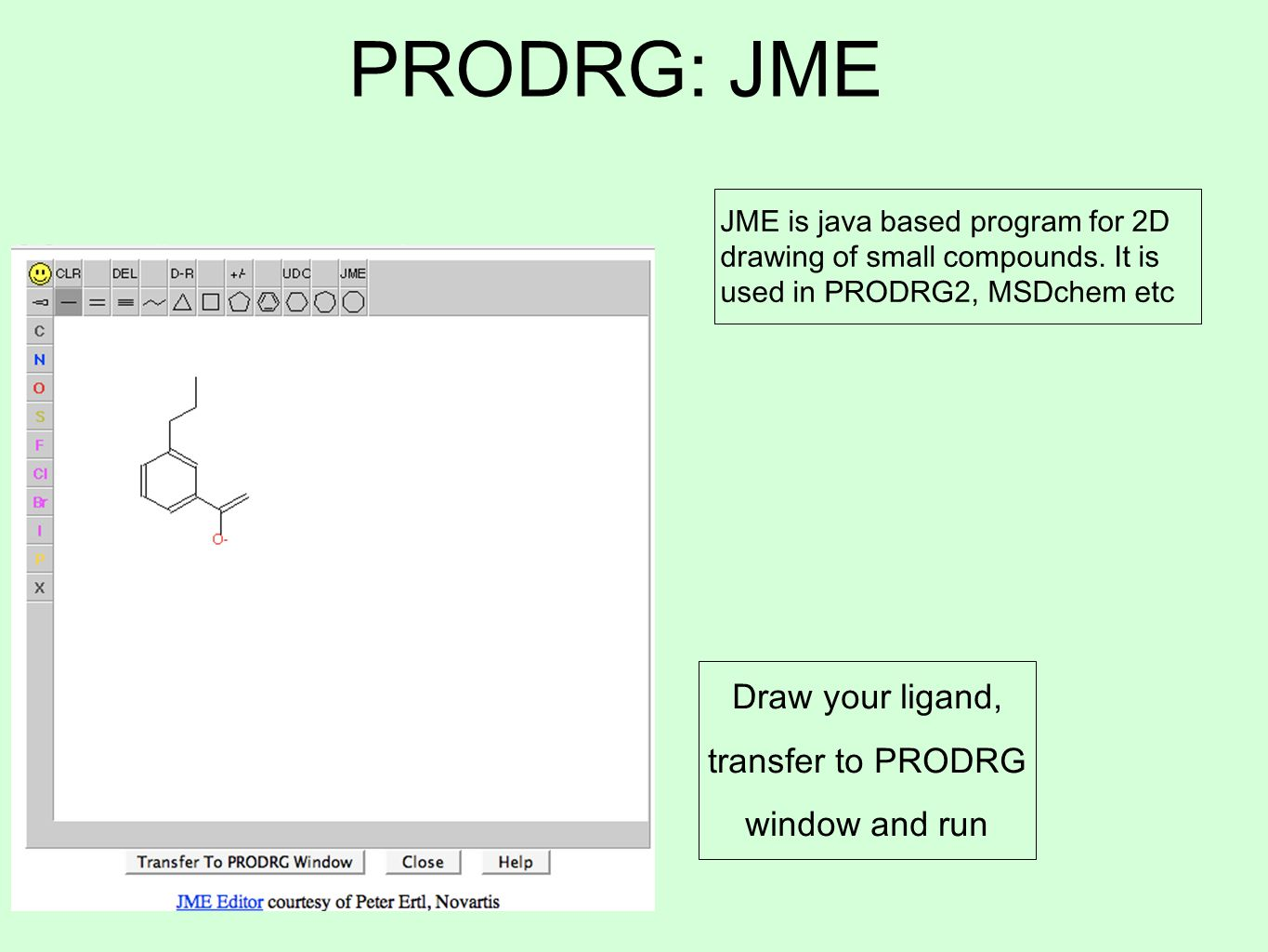 PRODRG: JME Draw your ligand, transfer to PRODRG window and run JME is java based program for 2D drawing of small compounds. It is used in PRODRG2, MS