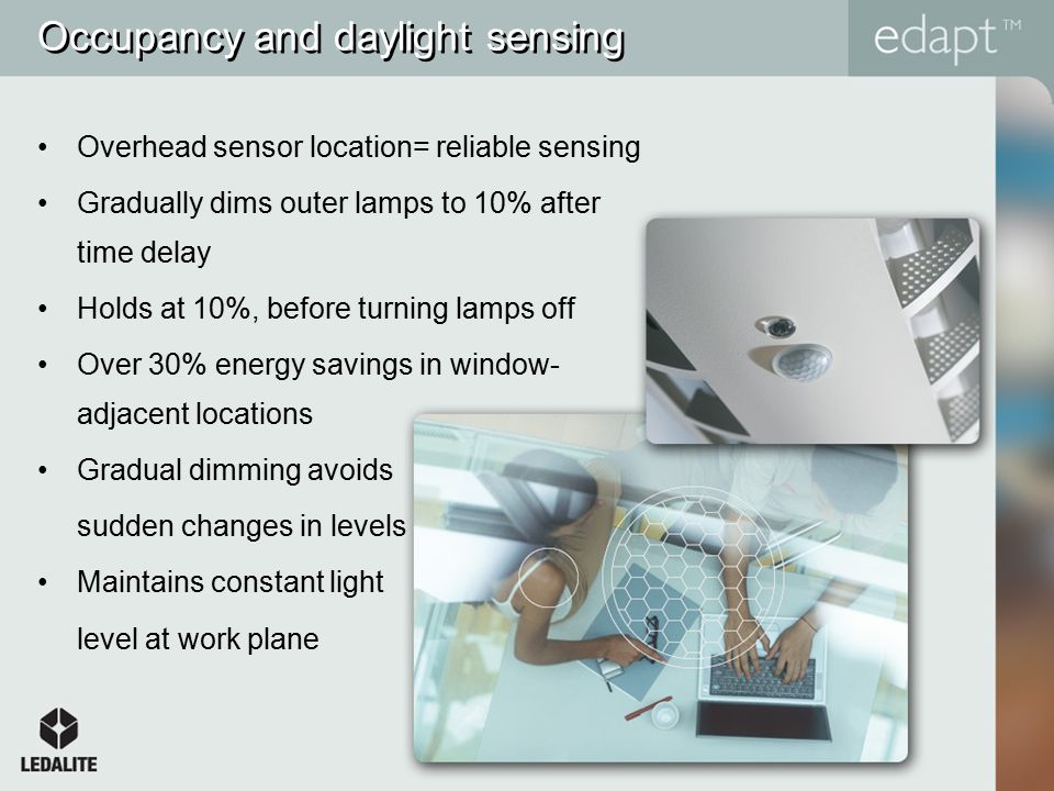 Occupancy and daylight sensing Overhead sensor location= reliable sensing Gradually dims outer lamps to 10% after time delay Holds at 10%, before turning lamps off Over 30% energy savings in window- adjacent locations Gradual dimming avoids sudden changes in levels Maintains constant light level at work plane