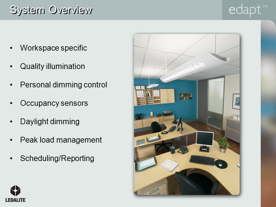 System Overview Workspace specific Quality illumination Personal dimming control Occupancy sensors Daylight dimming Peak load management Scheduling/Reporting