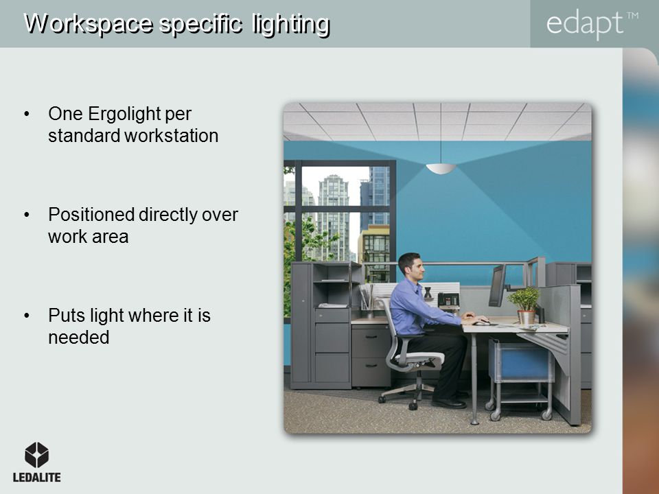Workspace specific lighting One Ergolight per standard workstation Positioned directly over work area Puts light where it is needed