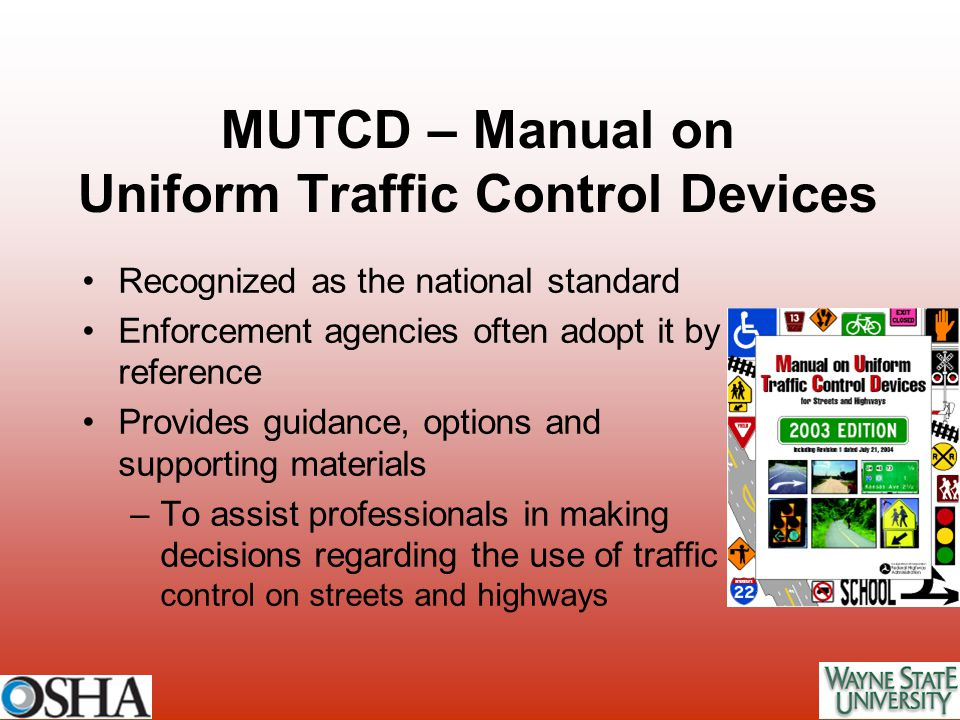 MUTCD – Manual on Uniform Traffic Control Devices Recognized as the national standard Enforcement agencies often adopt it by reference Provides guidan